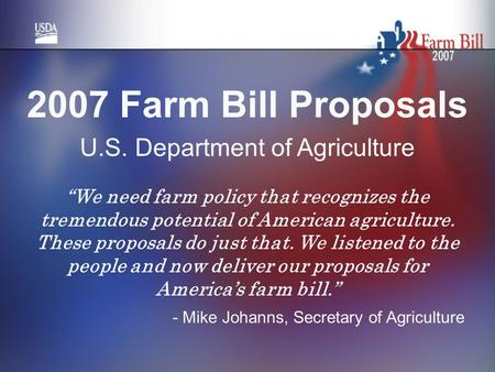 "2007 Farm Bill Proposals U.S. Department of Agriculture ""We need farm policy that recognizes the tremendous potential of American agriculture. These proposals."