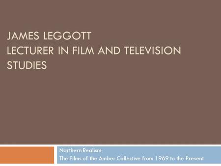 JAMES LEGGOTT LECTURER IN FILM AND TELEVISION STUDIES Northern Realism: The Films of the Amber Collective from 1969 to the Present.