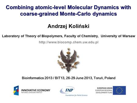 Combining atomic-level Molecular Dynamics with coarse-grained Monte-Carlo dynamics Andrzej Koliński Laboratory of Theory of Biopolymers, Faculty of Chemistry,