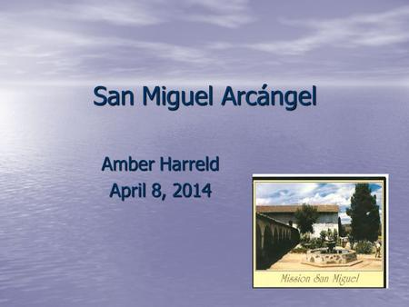 San Miguel Arcángel Amber Harreld April 8, 2014. San Miguel Arcángel Location: San Miguel Location: San Miguel It is the 16 th mission built It is the.