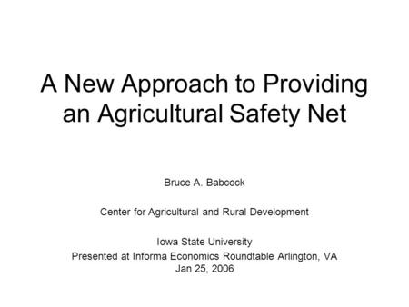 A New Approach to Providing an Agricultural Safety Net Bruce A. Babcock Center for Agricultural and Rural Development Iowa State University Presented at.