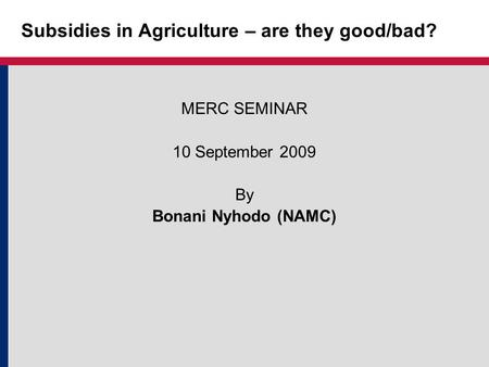 Subsidies in Agriculture – are they good/bad? MERC SEMINAR 10 September 2009 By Bonani Nyhodo (NAMC)