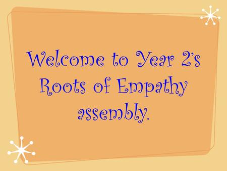 Welcome to Year 2's Roots of Empathy assembly..