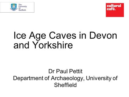 Ice Age Caves in Devon and Yorkshire Dr Paul Pettit Department of Archaeology, University of Sheffield.