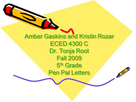 Amber Gaskins and Kristin Rozar ECED 4300 C Dr. Tonja Root Fall 2009 5 th Grade Pen Pal Letters.