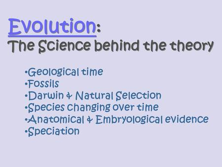 Evolution Evolution : The Science behind the theory Evolution Evolution : The Science behind the theory Geological time Fossils Darwin & Natural Selection.
