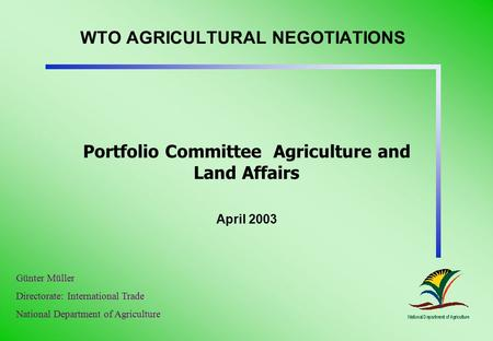 WTO AGRICULTURAL NEGOTIATIONS Portfolio Committee Agriculture and Land Affairs April 2003 Günter Müller Directorate: International Trade National Department.