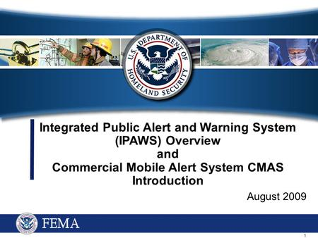 1 Integrated Public Alert and Warning System (IPAWS) Overview and Commercial Mobile Alert System CMAS Introduction August 2009.