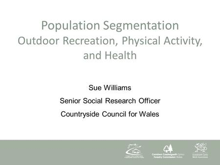 Population Segmentation Outdoor Recreation, Physical Activity, and Health Sue Williams Senior Social Research Officer Countryside Council for Wales.