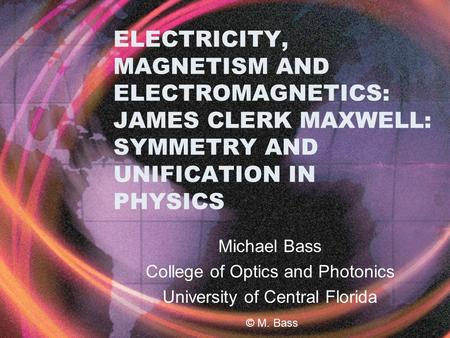 ELECTRICITY, MAGNETISM AND ELECTROMAGNETICS: JAMES CLERK MAXWELL: SYMMETRY AND UNIFICATION IN PHYSICS Michael Bass College of Optics and Photonics University.