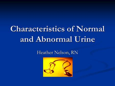 Characteristics of Normal and Abnormal Urine Heather Nelson, RN.