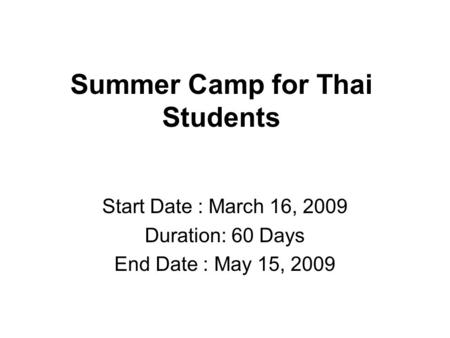 Summer Camp for Thai Students Start Date : March 16, 2009 Duration: 60 Days End Date : May 15, 2009.