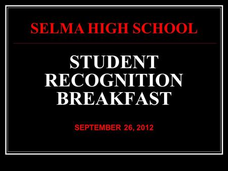 STUDENT RECOGNITION BREAKFAST SEPTEMBER 26, 2012 SELMA HIGH SCHOOL.