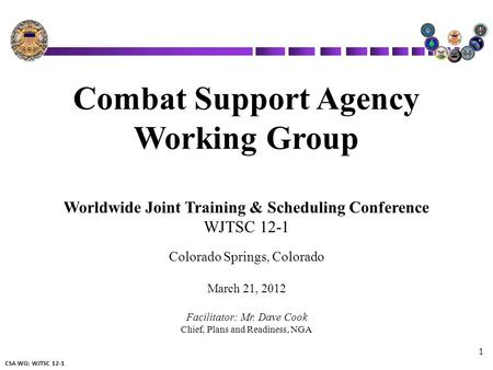 CSA WG: WJTSC 12-1 1 Combat Support Agency Working Group Worldwide Joint Training & Scheduling Conference WJTSC 12-1 Colorado Springs, Colorado March 21,