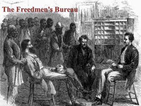 The Freedmen's Bureau. ● The Freedmen's Bureau helped thousands of poor whites and blacks. ● It was initiated by President Abraham Lincoln. ● The Bureau.