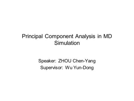 Principal Component Analysis in MD Simulation Speaker: ZHOU Chen-Yang Supervisor: Wu Yun-Dong.