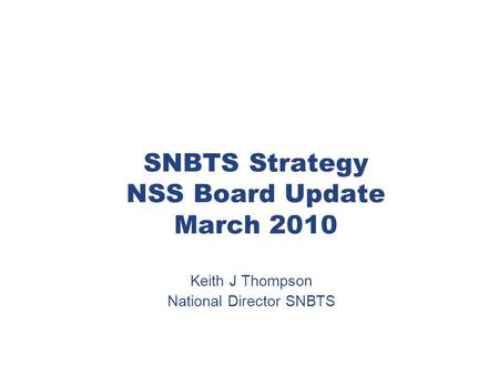 SNBTS Strategy NSS Board Update March 2010 Keith J Thompson National Director SNBTS.