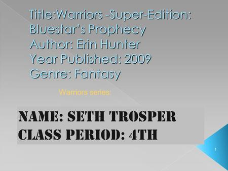1 Title:Warriors -Super-Edition: Bluestar's Prophecy Author: Erin Hunter Year Published: 2009 Genre: Fantasy Name: seth trosper Class Period: 4th Warriors.