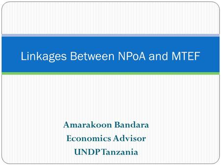 Amarakoon Bandara Economics Advisor UNDP Tanzania Linkages Between NPoA and MTEF.