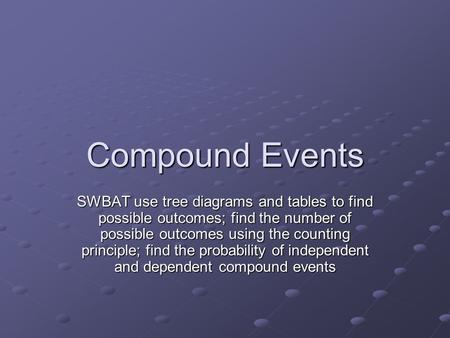 Compound Events SWBAT use tree diagrams and tables to find possible outcomes; find the number of possible outcomes using the counting principle; find the.