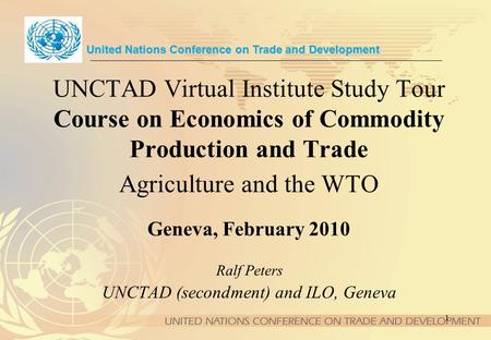 1 UNCTAD Virtual Institute Study Tour Course on Economics of Commodity Production and Trade Agriculture and the WTO Geneva, February 2010 United Nations.