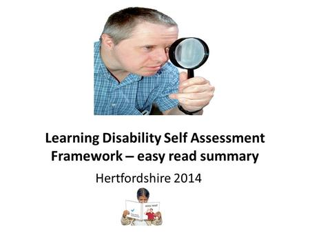 Learning Disability Self Assessment Framework – easy read summary Hertfordshire 2014.