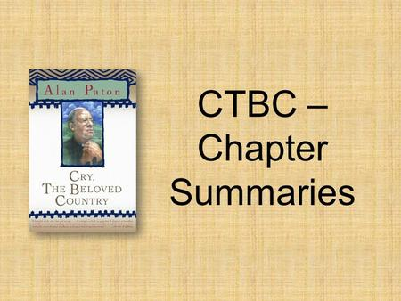 CTBC – Chapter Summaries. Ch.Summary/Main Idea 1 2 3 4 Readers are able to picture the setting through imagery. Kumalo receives a letter telling him to.