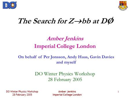 DO Winter Physics Workshop 28 February 2005 Amber Jenkins Imperial College London 1 The Search for Z  bb at DO Amber Jenkins Imperial College London DO.