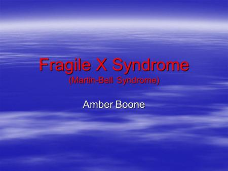 Fragile X Syndrome (Martin-Bell Syndrome) Amber Boone.