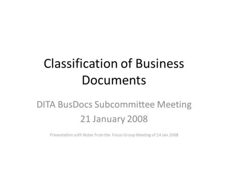 Classification of Business Documents DITA BusDocs Subcommittee Meeting 21 January 2008 Presentation with Notes from the Focus Group Meeting of 14 Jan 2008.