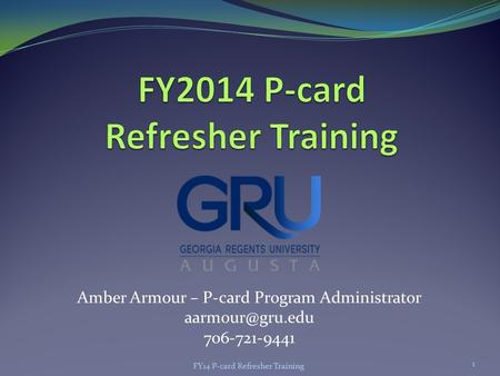 Amber Armour – P-card Program Administrator 706-721-9441 FY14 P-card Refresher Training 1.
