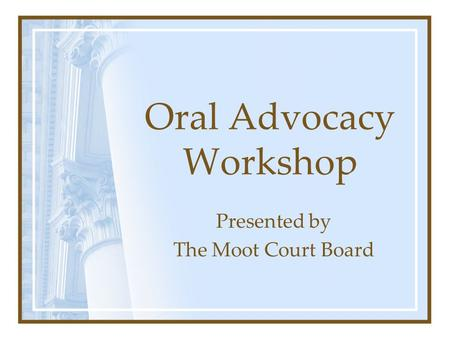 Oral Advocacy Workshop Presented by The Moot Court Board.