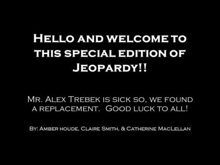 Hello and welcome to this special edition of Jeopardy!! Mr. Alex Trebek is sick so, we found a replacement. Good luck to all! By: Amber houde, Claire Smith,