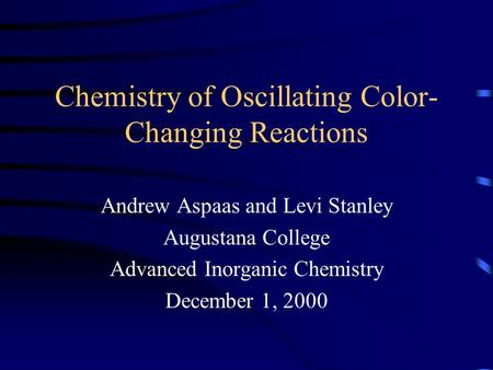 Chemistry of Oscillating Color- Changing Reactions Andrew Aspaas and Levi Stanley Augustana College Advanced Inorganic Chemistry December 1, 2000.