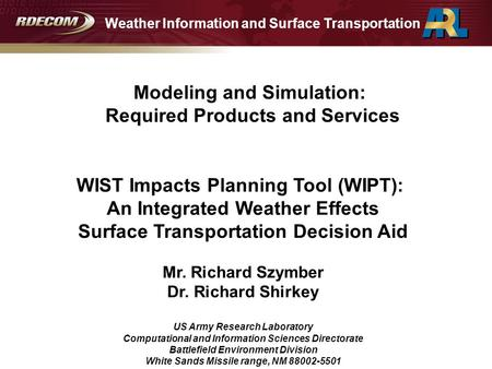 WIST Impacts Planning Tool (WIPT): An Integrated Weather Effects Surface Transportation Decision Aid Mr. Richard Szymber Dr. Richard Shirkey US Army Research.