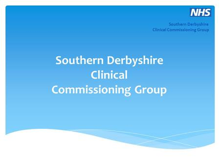 Southern Derbyshire Clinical Commissioning Group Southern Derbyshire Clinical Commissioning Group.