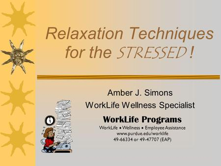 Relaxation Techniques for the STRESSED ! Amber J. Simons WorkLife Wellness Specialist WorkLife Programs WorkLife  Wellness  Employee Assistance www.purdue.edu/worklife.