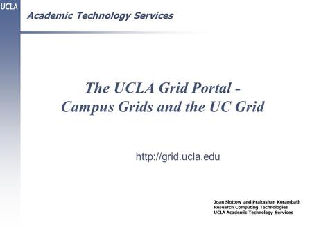 Academic Technology Services The UCLA Grid Portal - Campus Grids and the UC Grid Joan Slottow and Prakashan Korambath Research Computing Technologies UCLA.