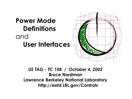 Power Mode Definitions and User Interfaces US TAG - TC 108 / October 4, 2002 Bruce Nordman Lawrence Berkeley National Laboratory
