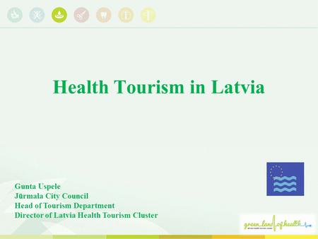 Health Tourism in Latvia Gunta Uspele Jūrmala City Council Head of Tourism Department Director of Latvia Health Tourism Cluster.
