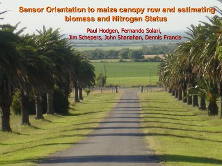 Sensor Orientation to maize canopy row and estimating biomass and Nitrogen Status Paul Hodgen, Fernando Solari, Jim Schepers, John Shanahan, Dennis Francis.