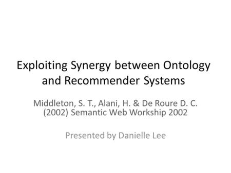Exploiting Synergy between Ontology and Recommender Systems Middleton, S. T., Alani, H. & De Roure D. C. (2002) Semantic Web Workship 2002 Presented by.