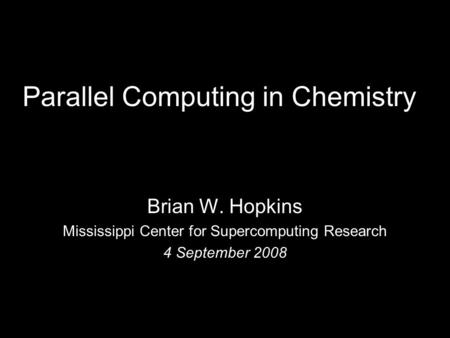 Parallel Computing in Chemistry Brian W. Hopkins Mississippi Center for Supercomputing Research 4 September 2008.