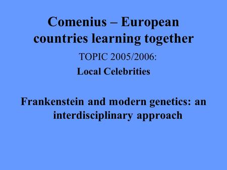 Comenius – European countries learning together TOPIC 2005/2006: Local Celebrities Frankenstein and modern genetics: an interdisciplinary approach.