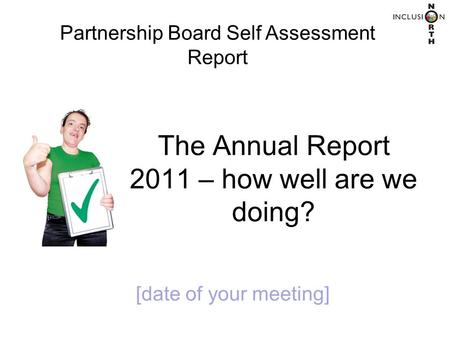 The Annual Report 2011 – how well are we doing? Partnership Board Self Assessment Report [date of your meeting]