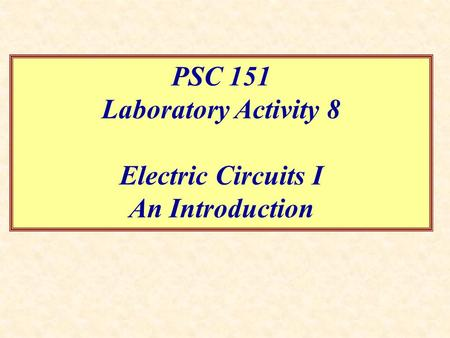 PSC 151 Laboratory Activity 8 Electric Circuits I An Introduction.