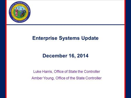Enterprise Systems Update December 16, 2014 Luke Harris, Office of State the Controller Amber Young, Office of the State Controller.