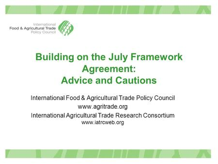 Building on the July Framework Agreement: Advice and Cautions International Food & Agricultural Trade Policy Council www.agritrade.org International Agricultural.