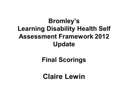 Bromley's Learning Disability Health Self Assessment Framework 2012 Update Final Scorings Claire Lewin.