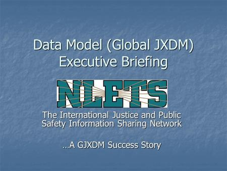 Data Model (Global JXDM) Executive Briefing The International Justice and Public Safety Information Sharing Network …A GJXDM Success Story.